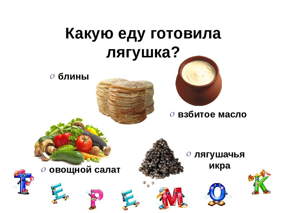 Какую еду готовила лягушка? блины взбитое масло лягушачья икра овощной салат