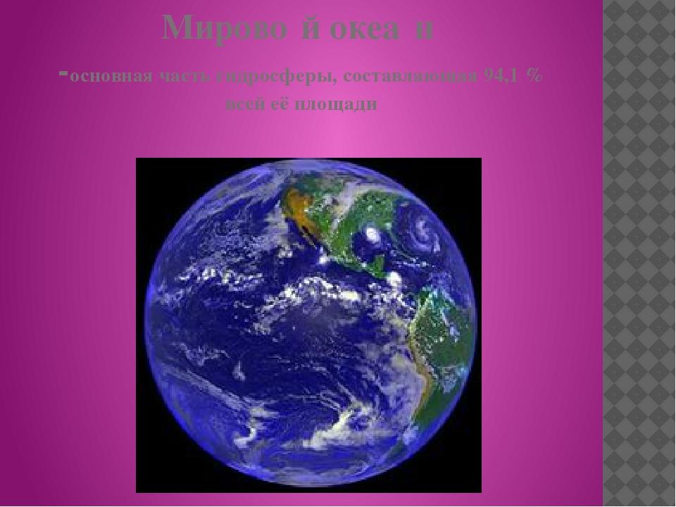 Мирово́й океа́н -основная часть гидросферы, составляющая 94,1 % всей её площади