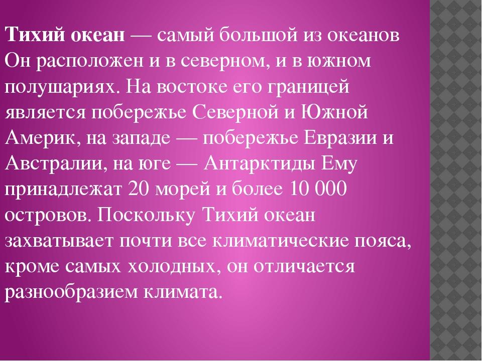 Тихий океан — самый большой из океанов Он расположен и в северном, и в южном...