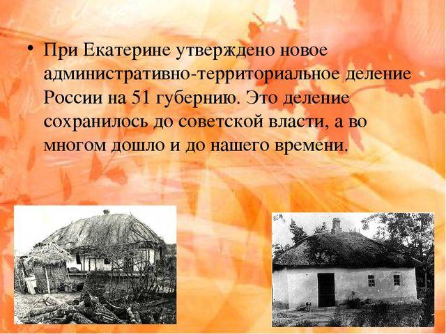 При Екатерине утверждено новое административно-территориальное деление России...