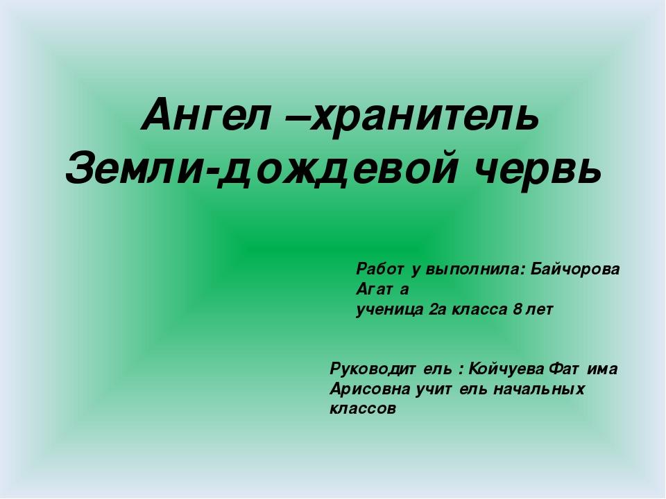 Ангел –хранитель Земли-дождевой червь Руководитель : Койчуева Фатима Арисовна...