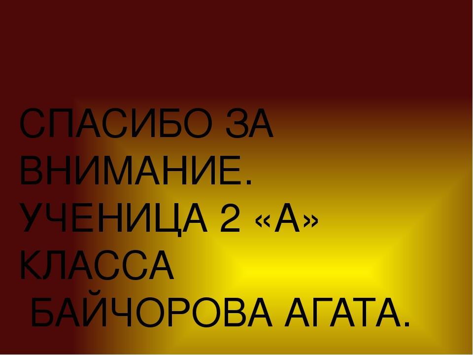 СПАСИБО ЗА ВНИМАНИЕ. УЧЕНИЦА 2 «А» КЛАССА БАЙЧОРОВА АГАТА.