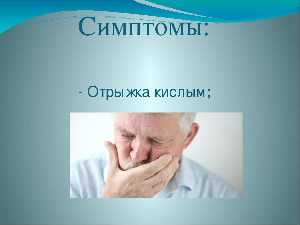 Симптомы: - Отрыжка кислым;