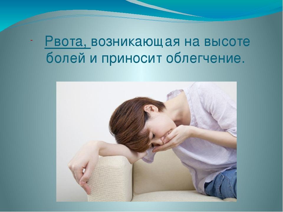 Рвота, возникающая на высоте болей и приносит облегчение.