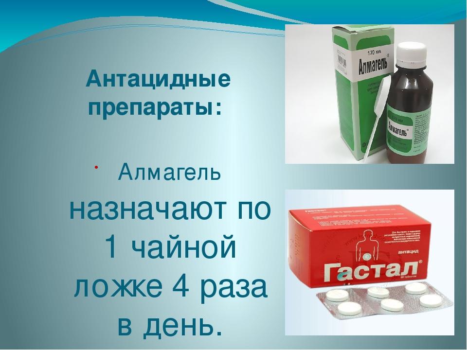 Антацидные препараты: Алмагель назначают по 1 чайной ложке 4 раза в день. Гас...