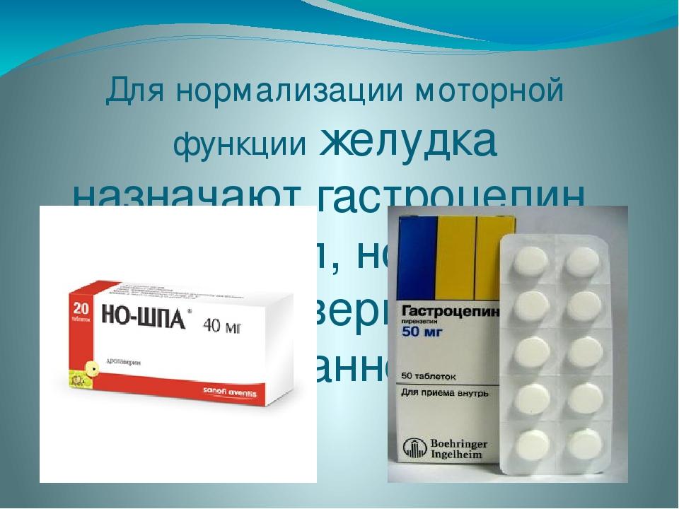 Для нормализации моторной функции желудка назначают гастроцепин, церукал, но-...
