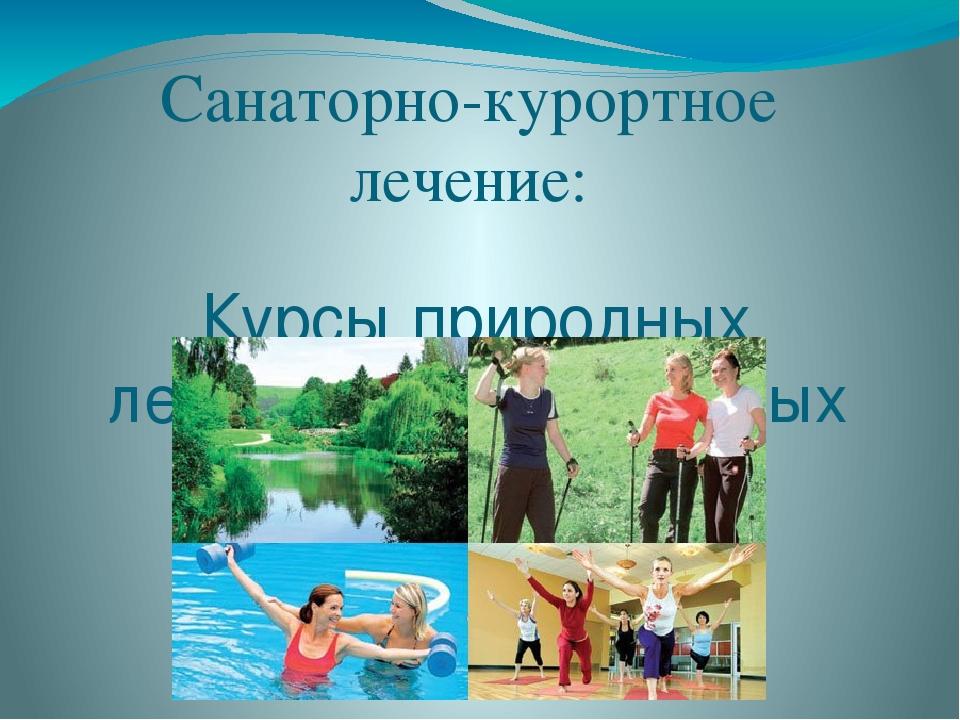 Санаторно-курортное лечение: Курсы природных лечебных минеральных вод.
