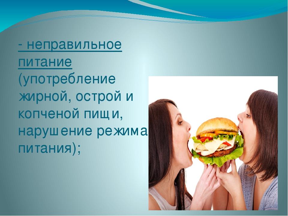 - неправильное питание (употребление жирной, острой и копченой пищи, нарушени...