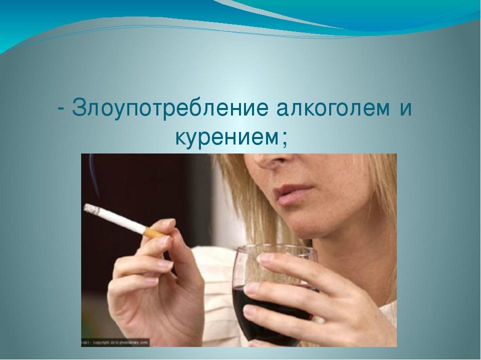 - Злоупотребление алкоголем и курением;