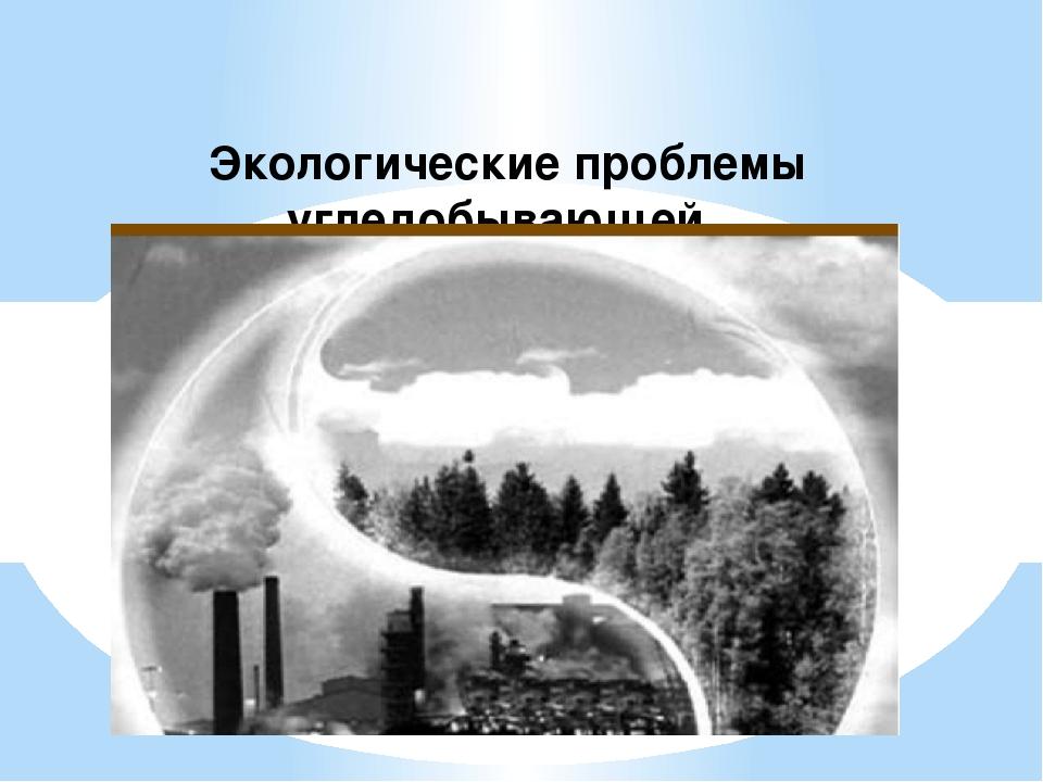 Экологические проблемы угледобывающей промышленности: