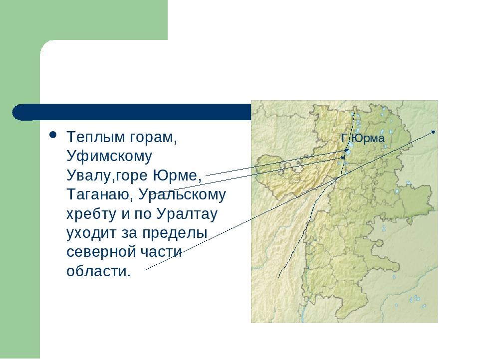 Теплым горам, Уфимскому Увалу,горе Юрме, Таганаю, Уральскому хребту и по Урал...