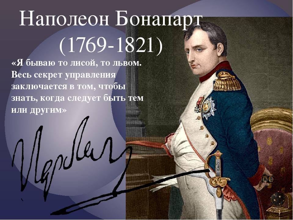 Наполеон Бонапарт (1769-1821) «Я бываю то лисой, то львом. Весь секрет управл...