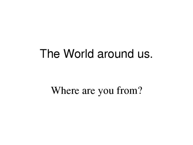 The World around us. Where are you from?