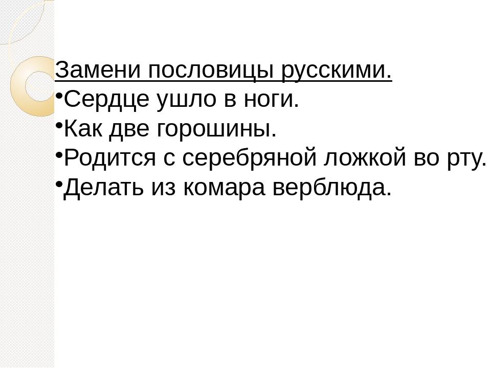 Замени пословицы русскими. Сердце ушло в ноги. Как две горошины. Родится с се...