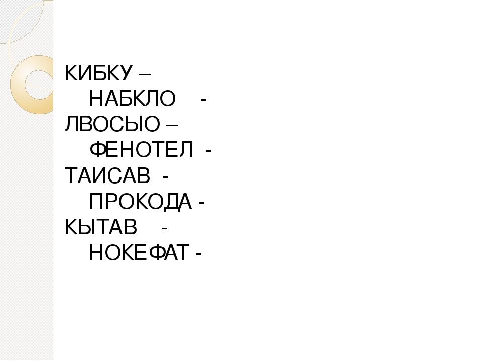 КИБКУ – НАБКЛО - ЛВОСЫО – ФЕНОТЕЛ - ТАИСАВ - ПРОКОДА - КЫТАВ - НОКЕФАТ -