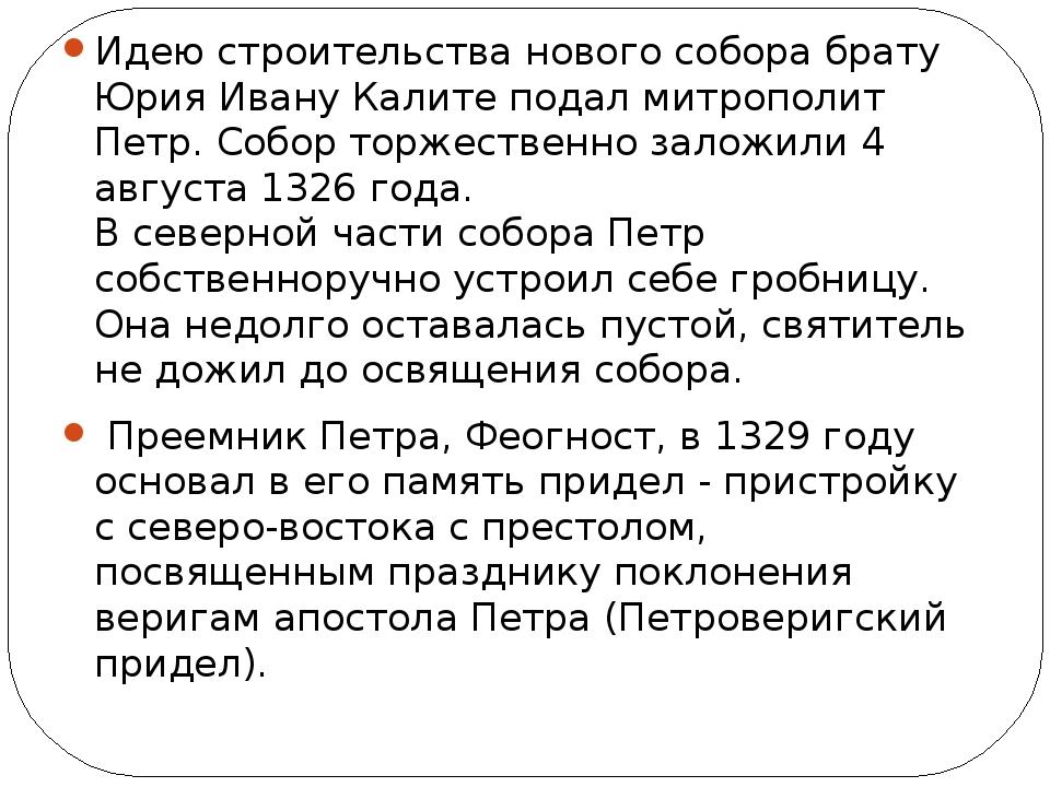 Идею строительства нового собора брату Юрия Ивану Калите подал митрополит Пе...