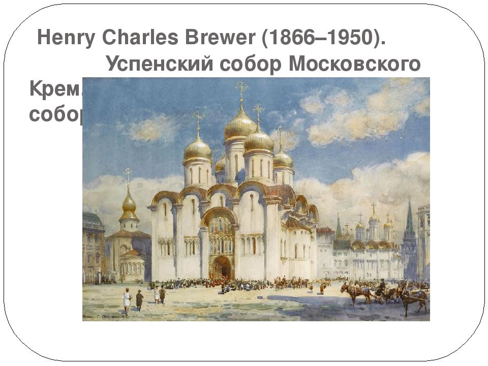 Henry Charles Brewer (1866–1950). Успенский собор Московского Кремля. Слева...
