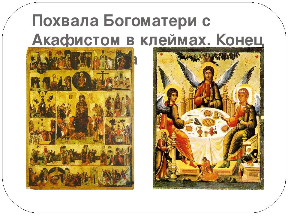 Похвала Богоматери с Акафистом в клеймах. Конец XIV в. Троица