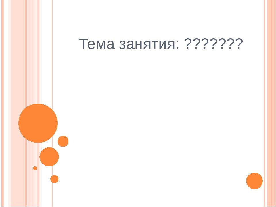 Тема занятия: ???????