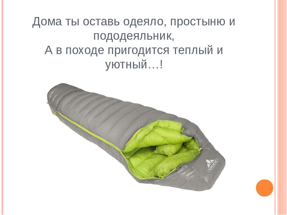 Дома ты оставь одеяло, простыню и пододеяльник, А в походе пригодится теплый...