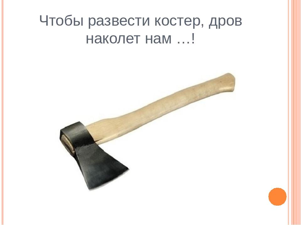 Чтобы развести костер, дров наколет нам …!