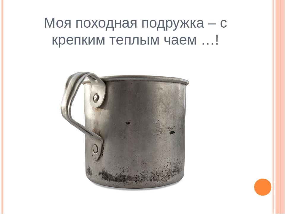 Моя походная подружка – с крепким теплым чаем …!