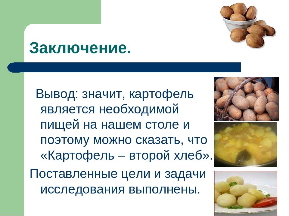 Заключение. Вывод: значит, картофель является необходимой пищей на нашем стол...