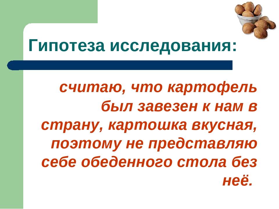 Гипотеза исследования: считаю, что картофель был завезен к нам в страну, карт...