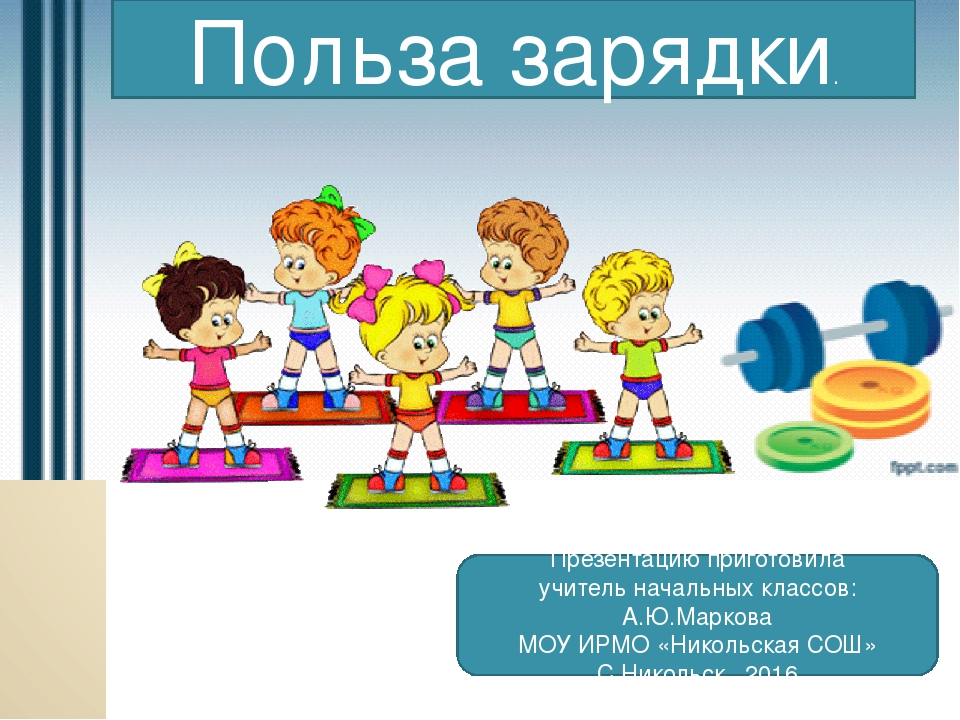 Польза зарядки. Презентацию приготовила учитель начальных классов: А.Ю.Марко...