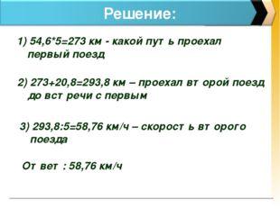 Решение: 1) 54,6*5=273 км - какой путь проехал первый поезд 2) 273+20,8=293,8