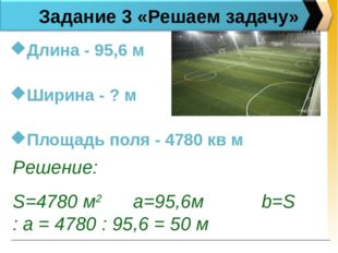 Задание 3 «Решаем задачу» Длина - 95,6 м Ширина - ? м Площадь поля - 4780 кв