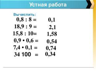 Устная работа Вычислить: 0,8 : 8 = 18,9 : 9 = 15,8 : 10= 0,9 • 0,6 = 7,4 • 0,