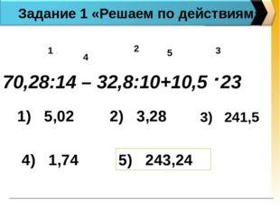 Задание 1 «Решаем по действиям» 70,28:14 – 32,8:10+10,5 .23 1 2 3 4 5 1) 5,02