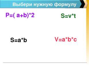 Выбери нужную формулу P=( a+b)*2 V=a*b*c S=v*t S=a*b