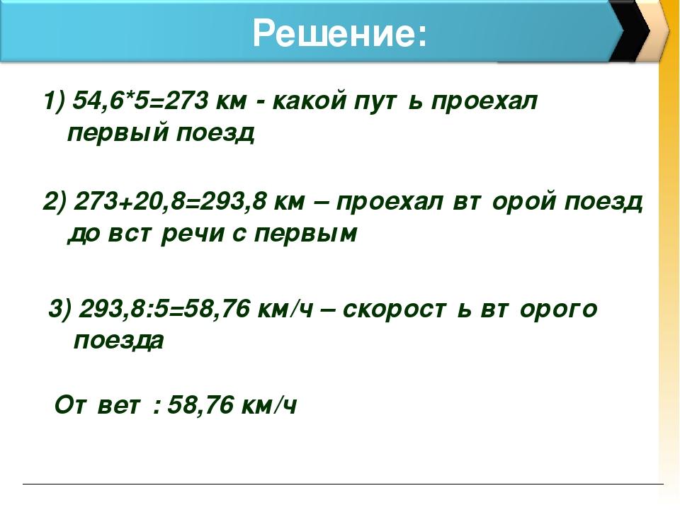 Решение: 1) 54,6*5=273 км - какой путь проехал первый поезд 2) 273+20,8=293,8...