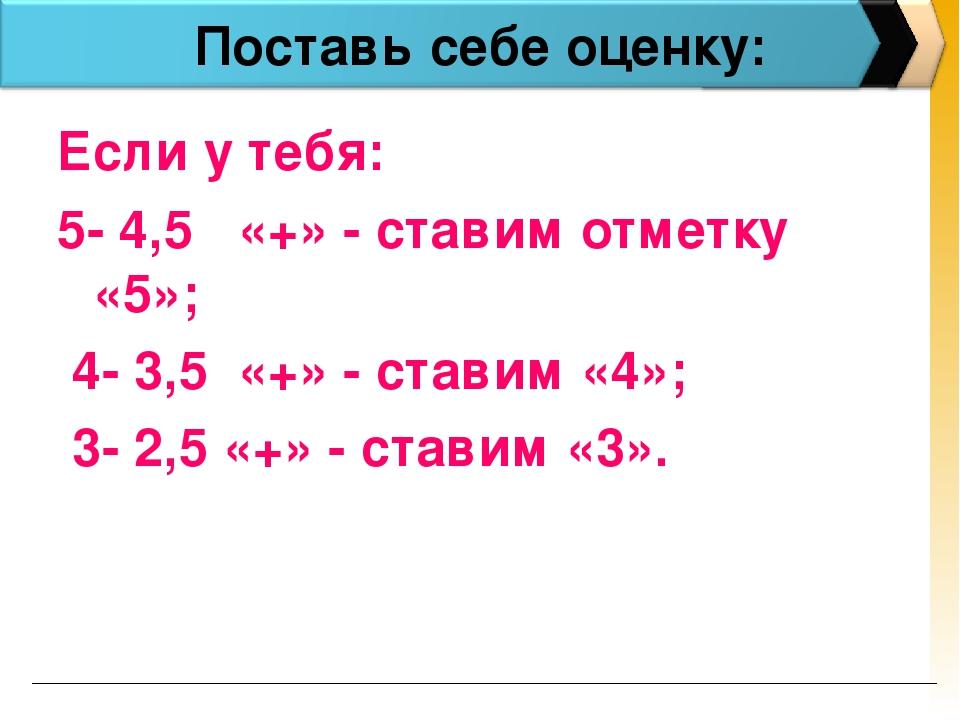 Поставь себе оценку: Если у тебя: 5- 4,5 «+» - ставим отметку «5»; 4- 3,5 «+...