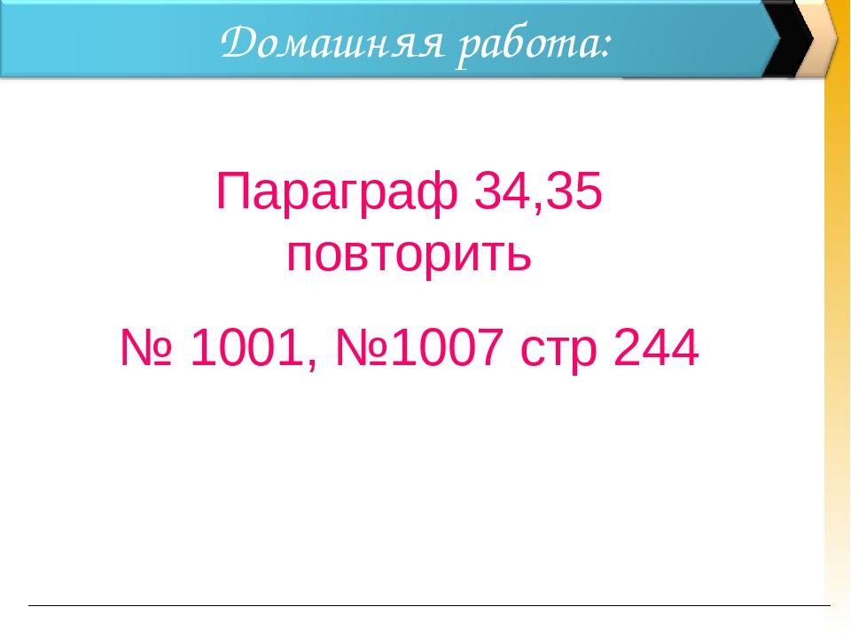 Домашняя работа: Параграф 34,35 повторить № 1001, №1007 стр 244
