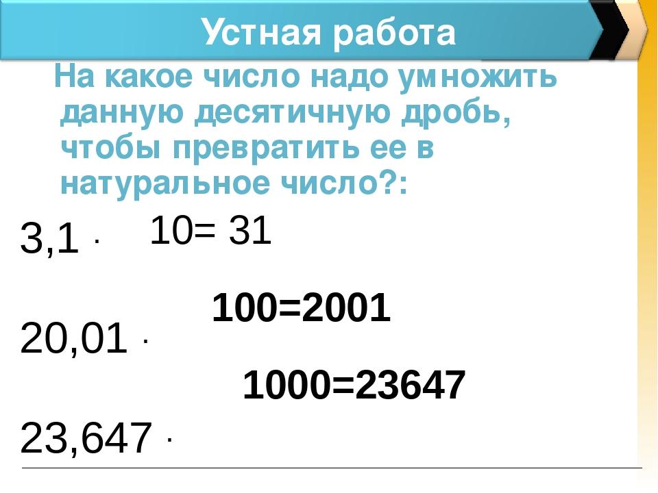 Устная работа На какое число надо умножить данную десятичную дробь, чтобы пре...
