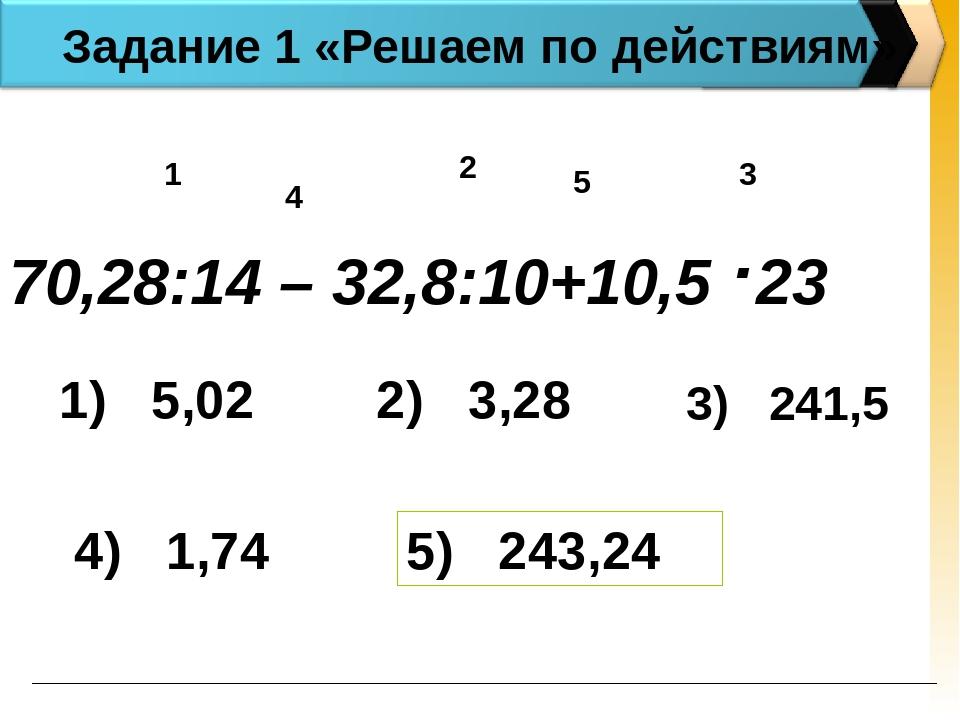 Задание 1 «Решаем по действиям» 70,28:14 – 32,8:10+10,5 .23 1 2 3 4 5 1) 5,02...
