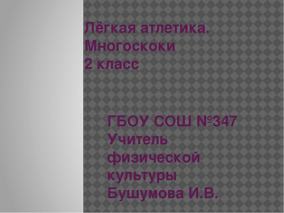 Лёгкая атлетика. Многоскоки 2 класс ГБОУ СОШ №347 Учитель физической культуры...