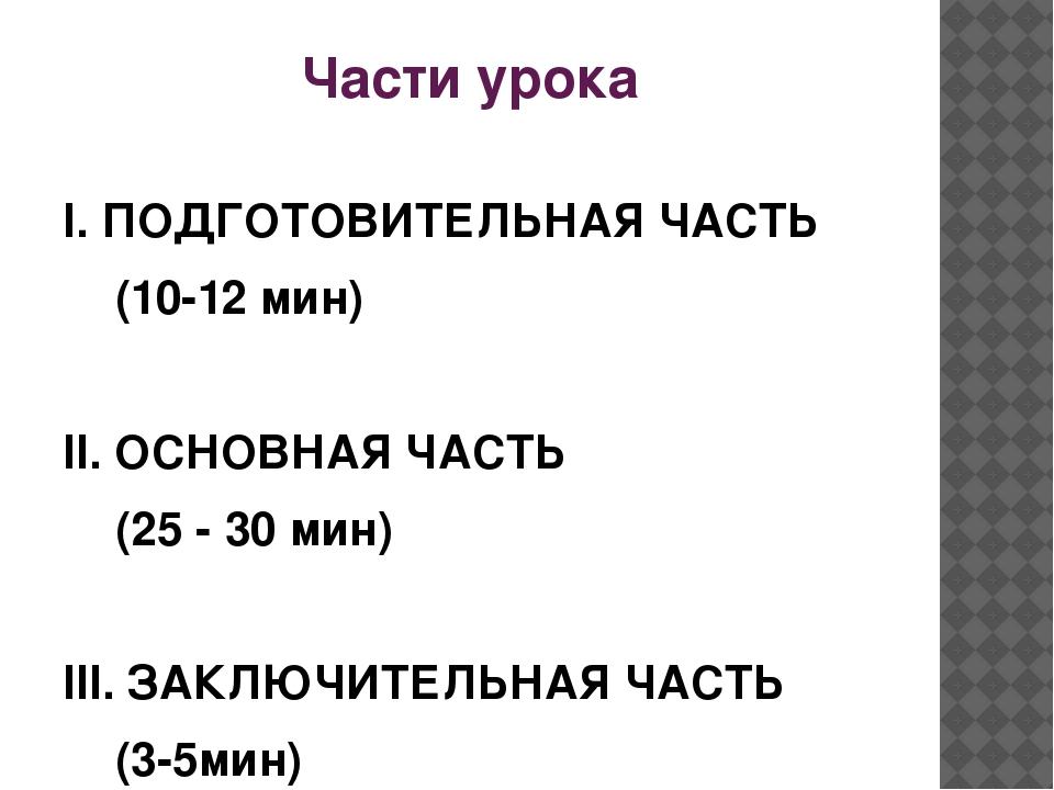 Части урока I. ПОДГОТОВИТЕЛЬНАЯ ЧАСТЬ (10-12 мин) II. ОСНОВНАЯ ЧАСТЬ (25 - 30...