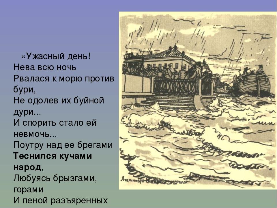 «Ужасный день! Нева всю ночь Рвалася к морю против бури, Не одолев их буйной...