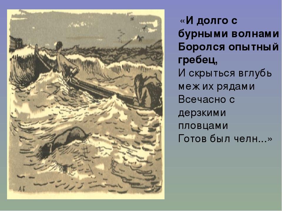 «И долго с бурными волнами Боролся опытный гребец, И скрыться вглубь меж их...
