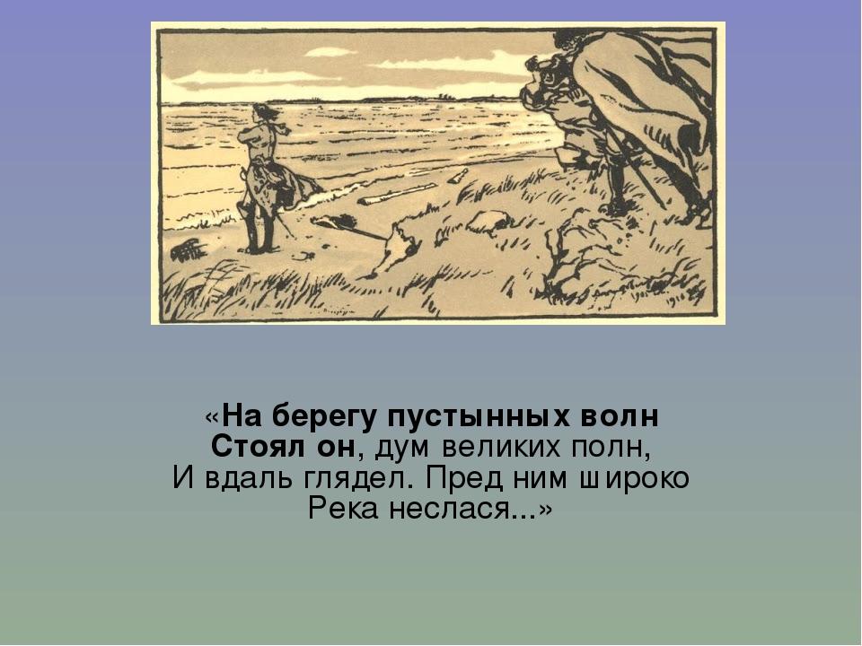 «На берегу пустынных волн Стоял он, дум великих полн, И вдаль глядел. Пред н...