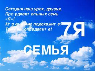 7Я СЕМЬЯ Сегодня наш урок, друзья, Про удивительных семь «Я»! Кто они мне под