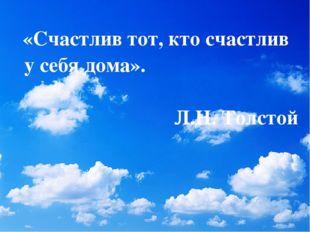 «Счастлив тот, кто счастлив у себя дома». Л.Н. Толстой