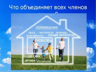 Что объединяет всех членов семьи? ЛЮБОВЬ понимание УВАЖЕНИЕ ДРУЖБА ПОДДЕРЖКА