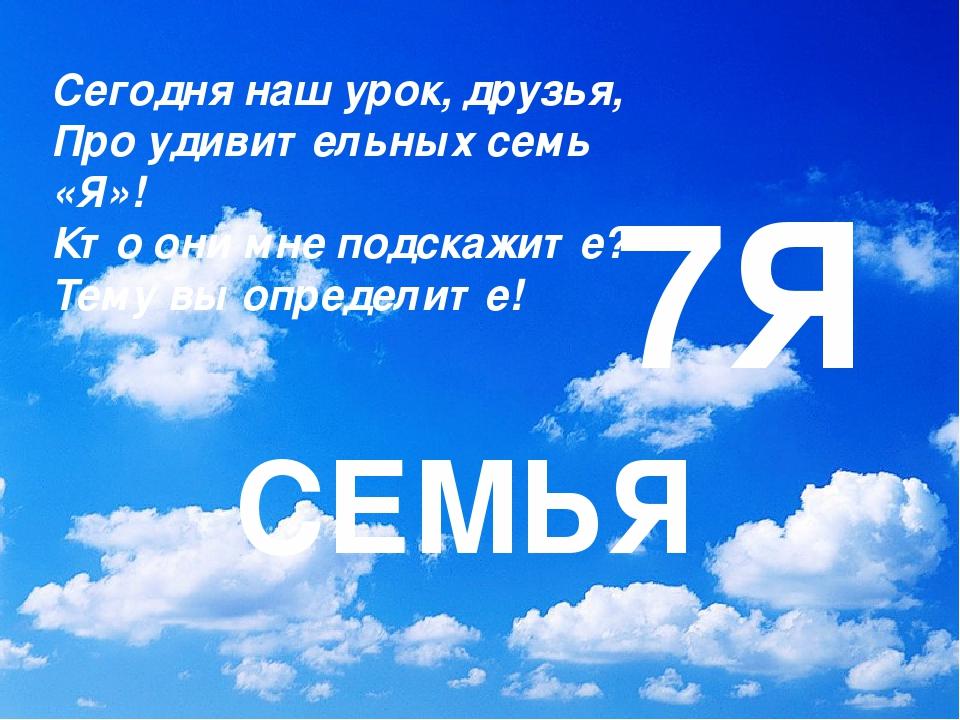 7Я СЕМЬЯ Сегодня наш урок, друзья, Про удивительных семь «Я»! Кто они мне под...