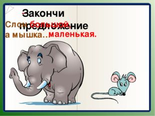 Закончи предложение Слон большой, а мышка… маленькая.