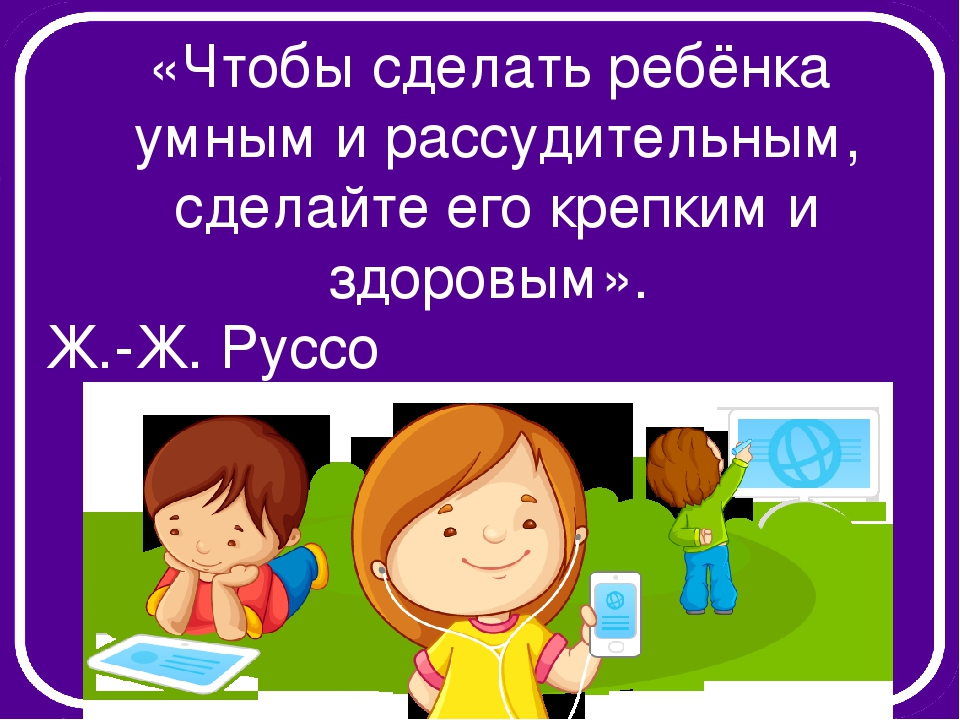«Чтобы сделать ребёнка умным и рассудительным, сделайте его крепким и здоровы...
